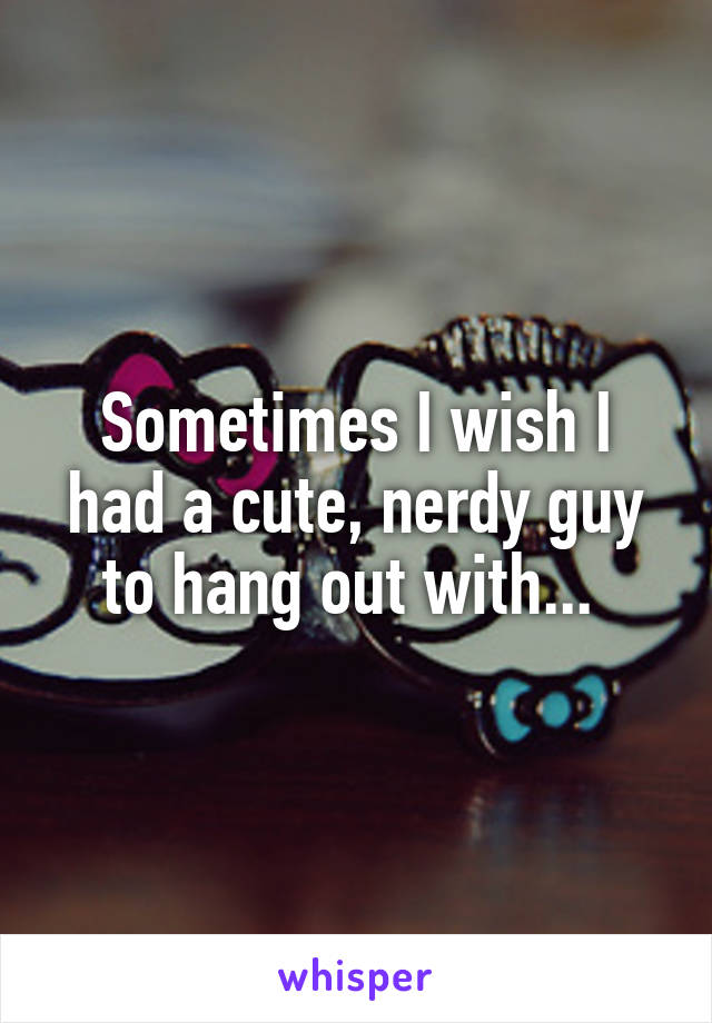 Sometimes I wish I had a cute, nerdy guy to hang out with...