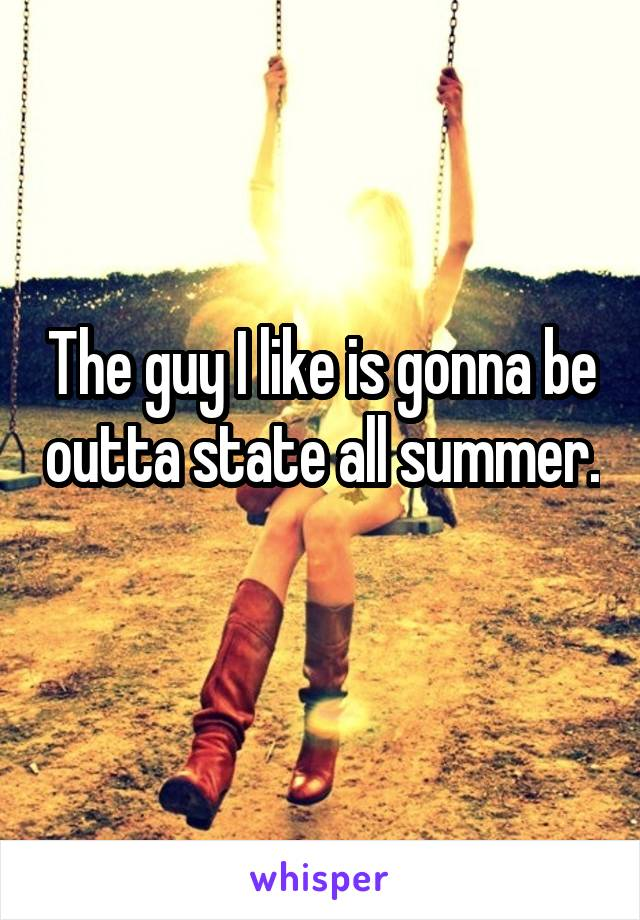 The guy I like is gonna be outta state all summer.
