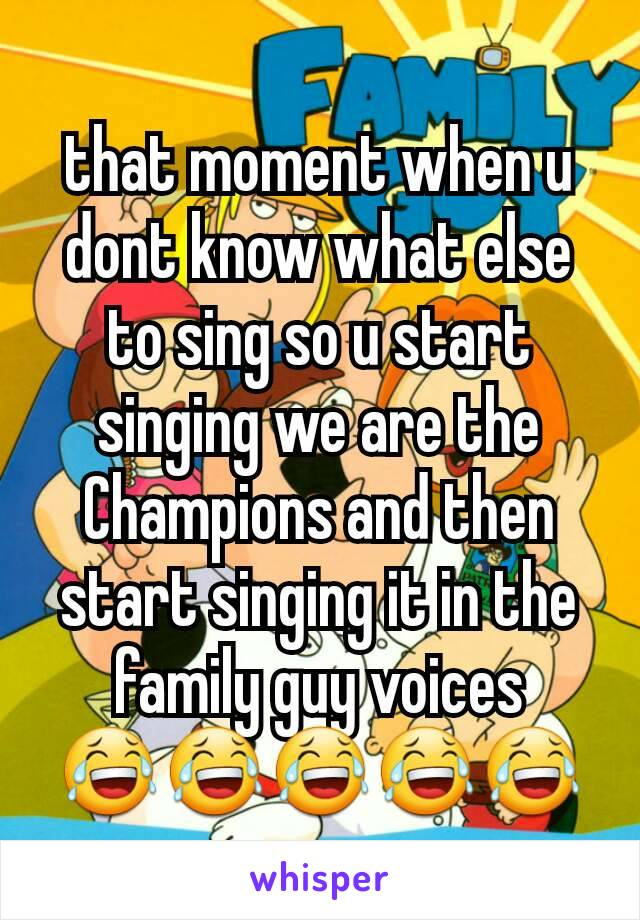 that moment when u dont know what else to sing so u start singing we are the Champions and then start singing it in the family guy voices 😂😂😂😂😂