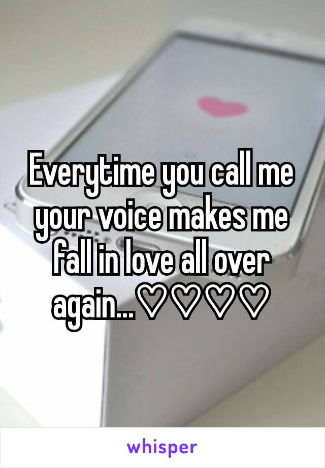 Everytime you call me your voice makes me  fall in love all over again...♡♡♡♡