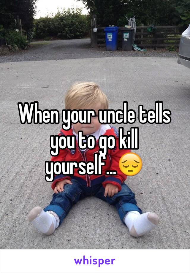When your uncle tells you to go kill yourself...😔