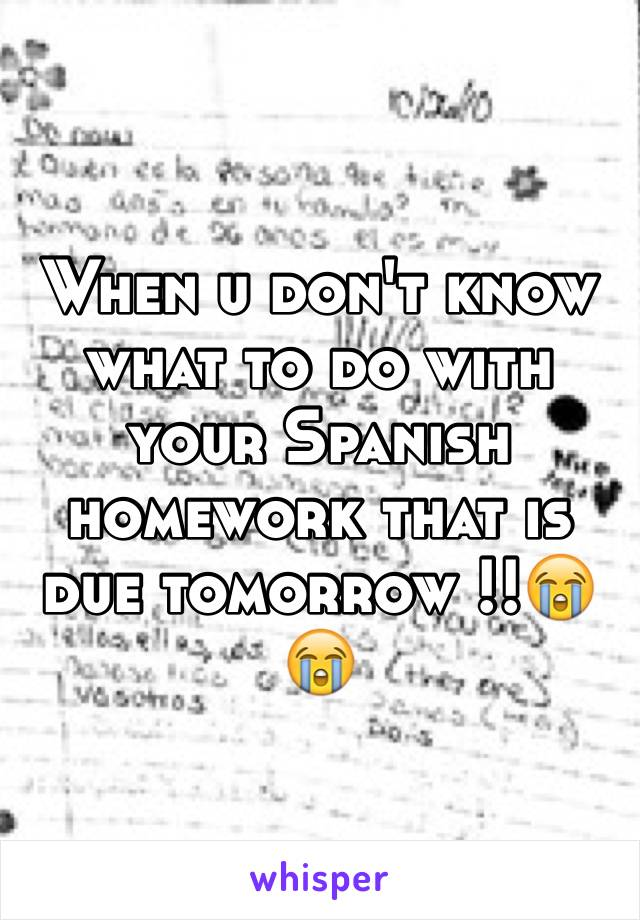 When u don't know what to do with your Spanish homework that is due tomorrow !!😭😭