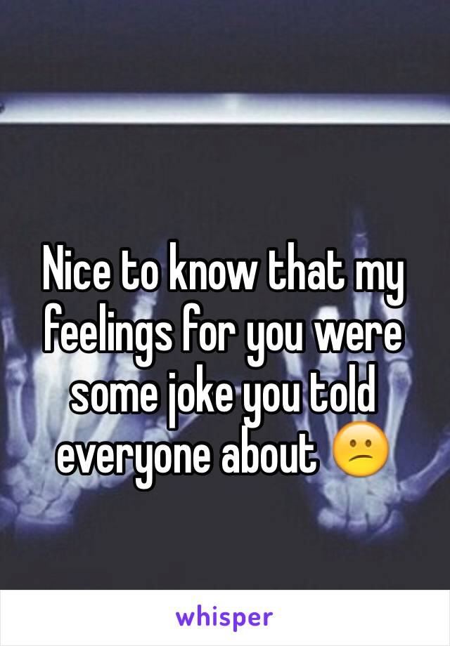 Nice to know that my feelings for you were some joke you told everyone about 😕