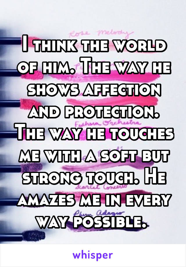 I think the world of him. The way he shows affection and protection. The way he touches me with a soft but strong touch. He amazes me in every way possible.