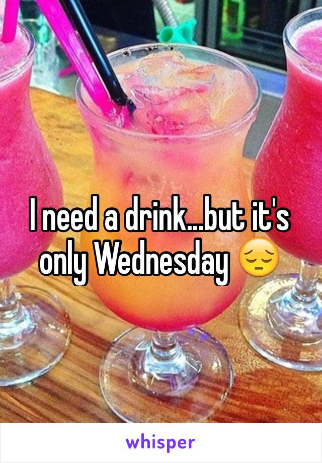 I need a drink...but it's only Wednesday 😔