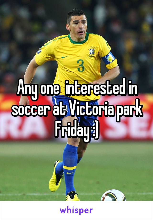 Any one  interested in soccer at Victoria park Friday :)