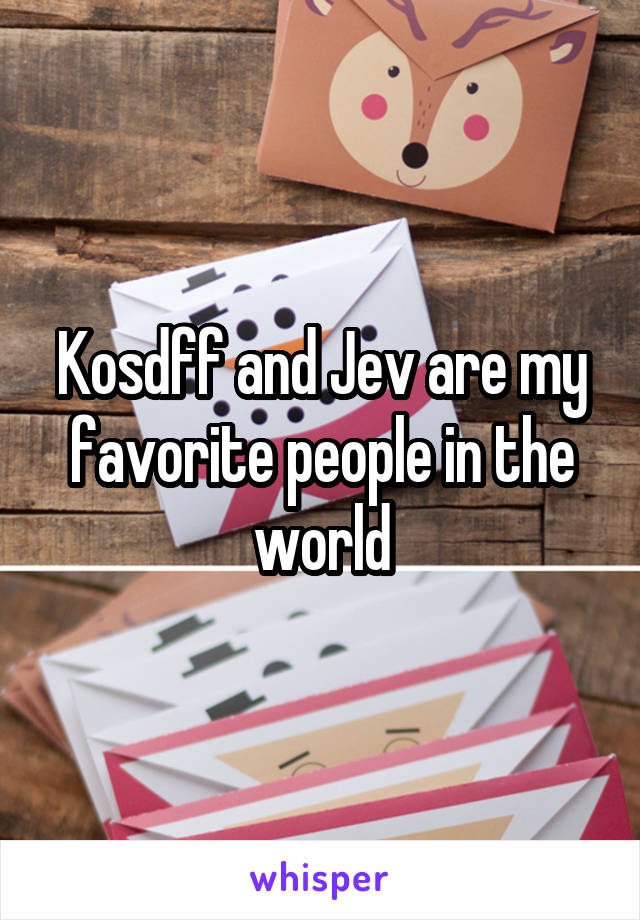 Kosdff and Jev are my favorite people in the world