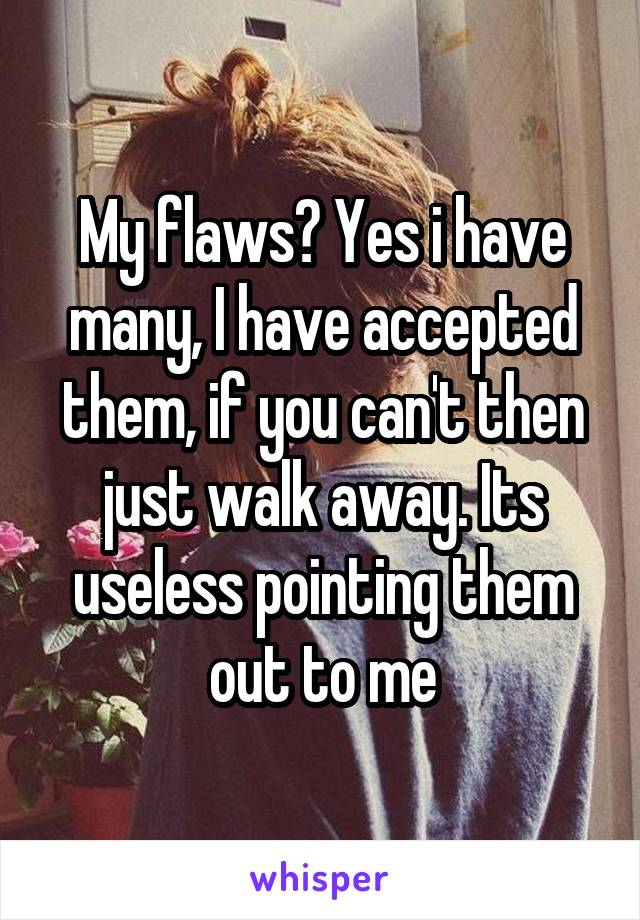 My flaws? Yes i have many, I have accepted them, if you can't then just walk away. Its useless pointing them out to me