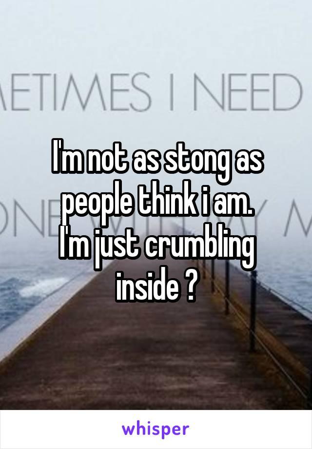 I'm not as stong as people think i am. I'm just crumbling inside 😢