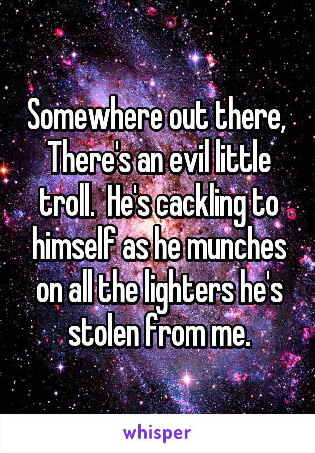 Somewhere out there,  There's an evil little troll.  He's cackling to himself as he munches on all the lighters he's stolen from me.
