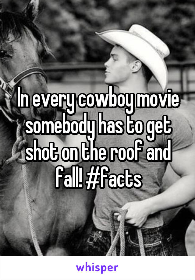 In every cowboy movie somebody has to get shot on the roof and fall! #facts