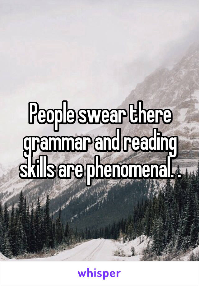 People swear there grammar and reading skills are phenomenal. .