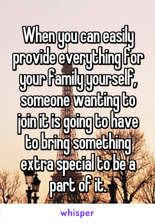 When you can easily provide everything for your family yourself, someone wanting to join it is going to have to bring something extra special to be a part of it.