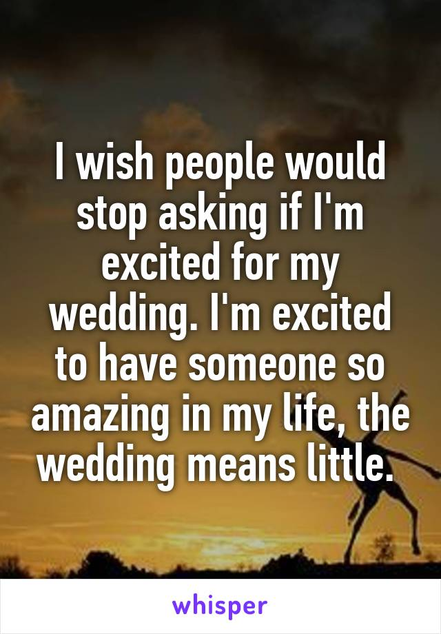 I wish people would stop asking if I'm excited for my wedding. I'm excited to have someone so amazing in my life, the wedding means little.