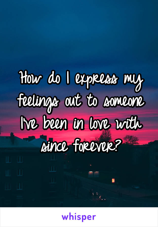 How do I express my feelings out to someone I've been in love with since forever?