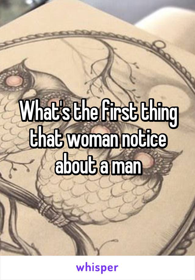 What's the first thing that woman notice about a man