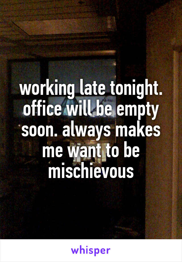 working late tonight. office will be empty soon. always makes me want to be mischievous