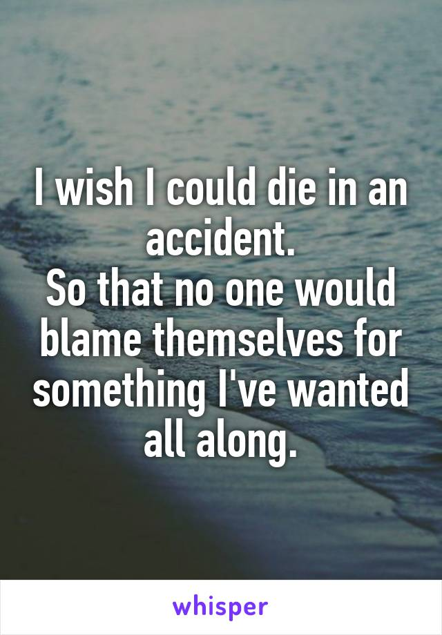 I wish I could die in an accident. So that no one would blame themselves for something I've wanted all along.