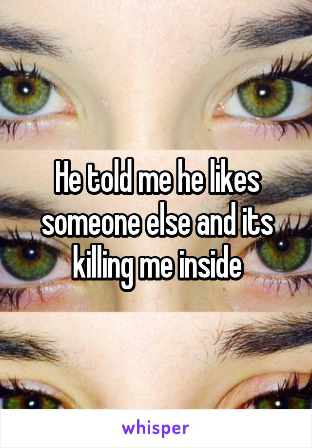 He told me he likes someone else and its killing me inside