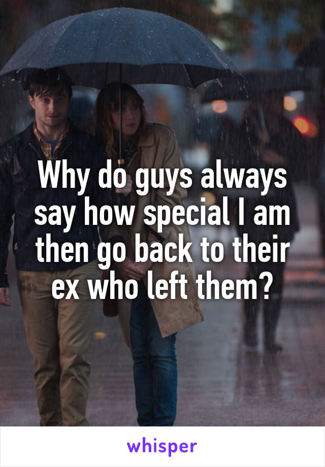 Why do guys always say how special I am then go back to their ex who left them?