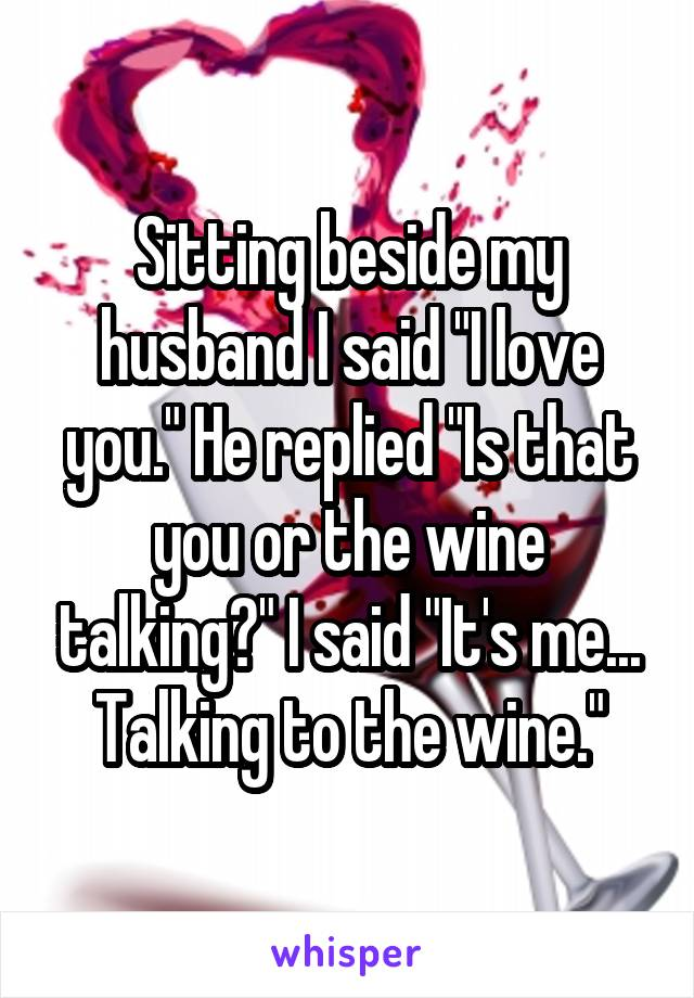 """Sitting beside my husband I said """"I love you."""" He replied """"Is that you or the wine talking?"""" I said """"It's me... Talking to the wine."""""""