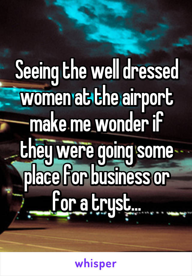 Seeing the well dressed women at the airport make me wonder if they were going some place for business or for a tryst...