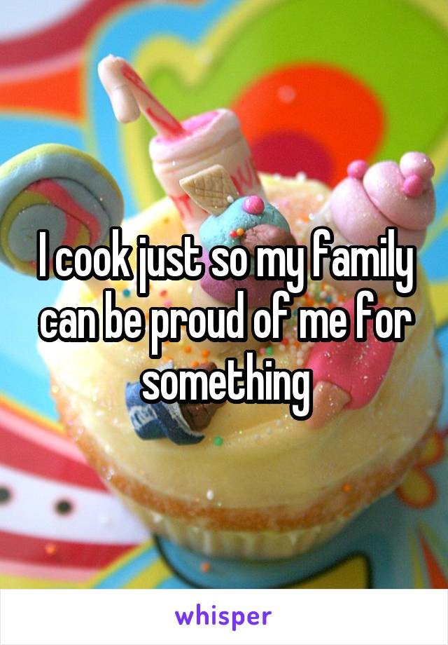 I cook just so my family can be proud of me for something