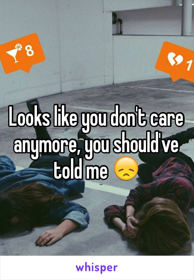 Looks like you don't care anymore, you should've told me 😞