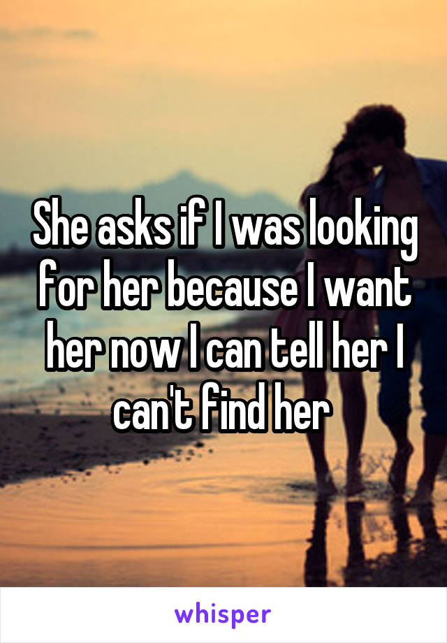 She asks if I was looking for her because I want her now I can tell her I can't find her