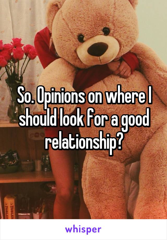 So. Opinions on where I should look for a good relationship?