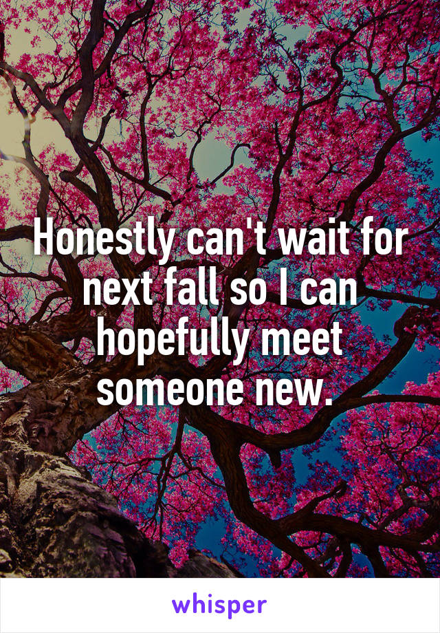 Honestly can't wait for next fall so I can hopefully meet someone new.