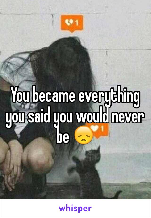 You became everything you said you would never be 😞