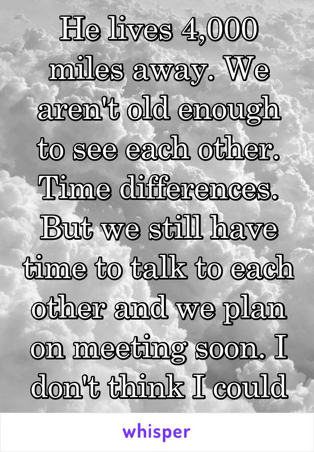 He lives 4,000 miles away. We aren't old enough to see each other. Time differences. But we still have time to talk to each other and we plan on meeting soon. I don't think I could more happy.