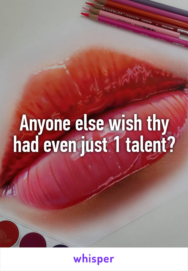 Anyone else wish thy had even just 1 talent?