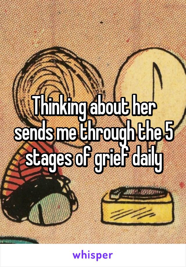 Thinking about her sends me through the 5 stages of grief daily