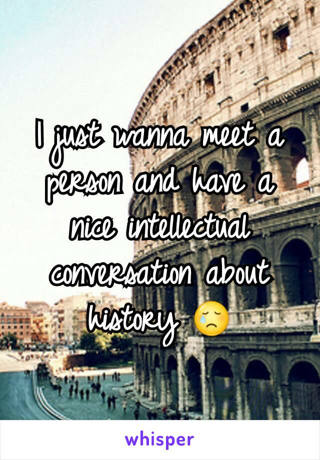I just wanna meet a person and have a nice intellectual conversation about history 😢