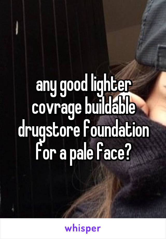 any good lighter covrage buildable drugstore foundation for a pale face?