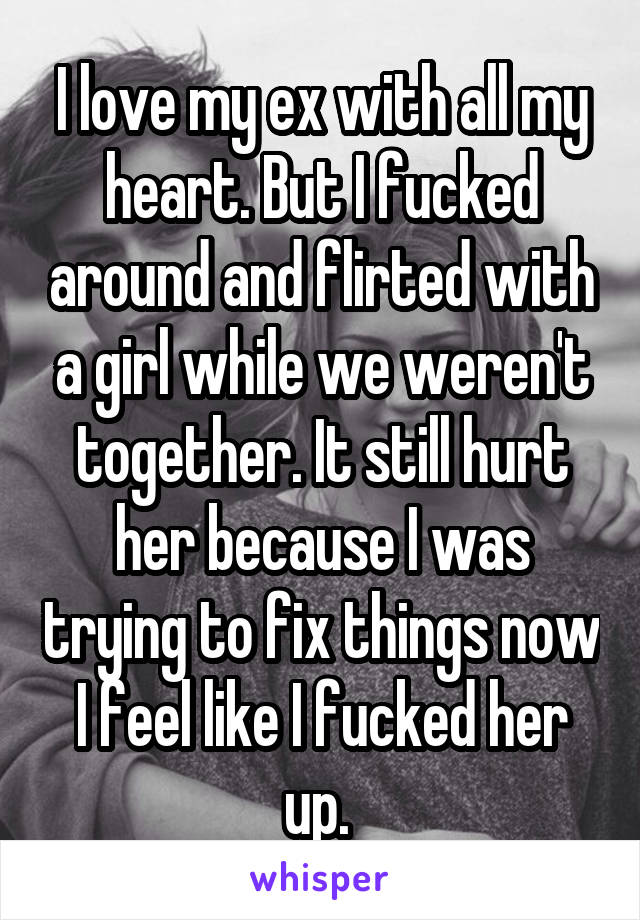 I love my ex with all my heart. But I fucked around and flirted with a girl while we weren't together. It still hurt her because I was trying to fix things now I feel like I fucked her up.