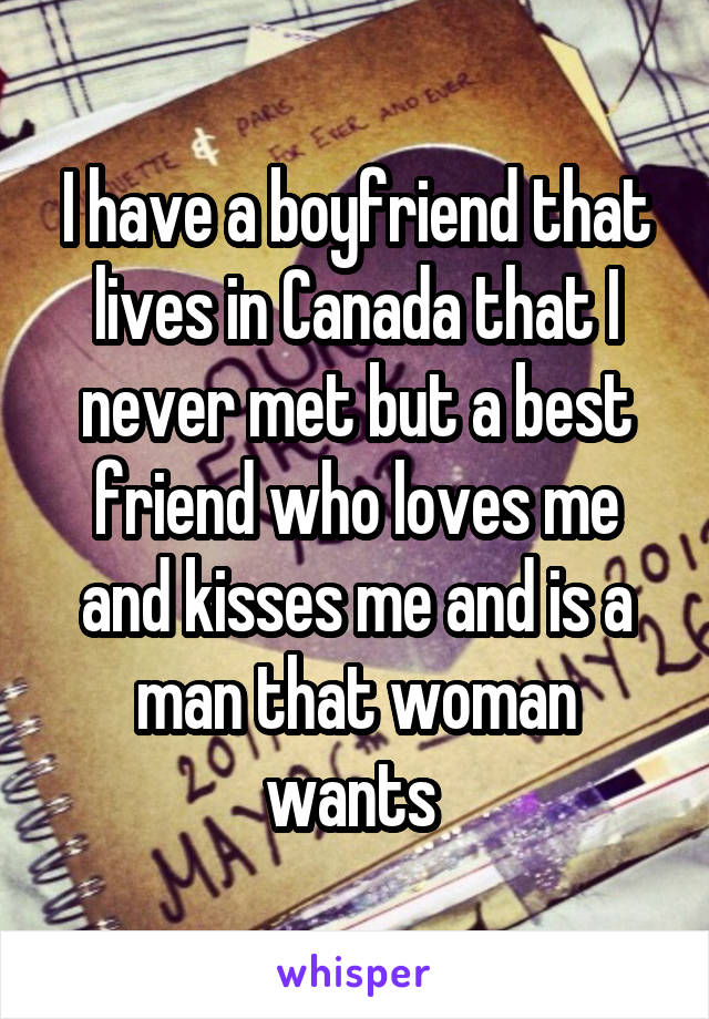 I have a boyfriend that lives in Canada that I never met but a best friend who loves me and kisses me and is a man that woman wants