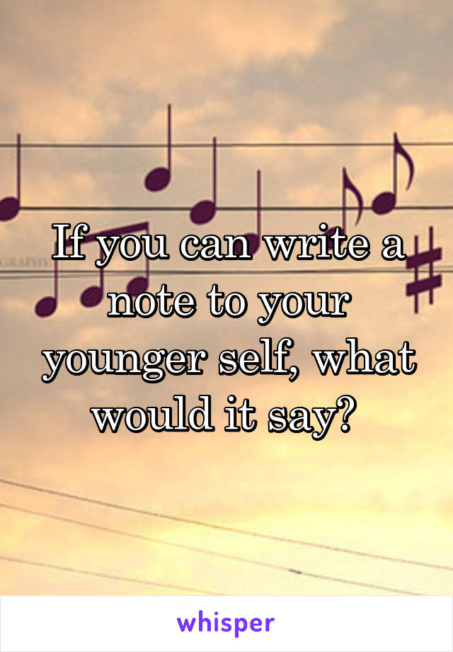 If you can write a note to your younger self, what would it say?