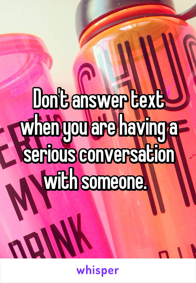 Don't answer text when you are having a serious conversation with someone.