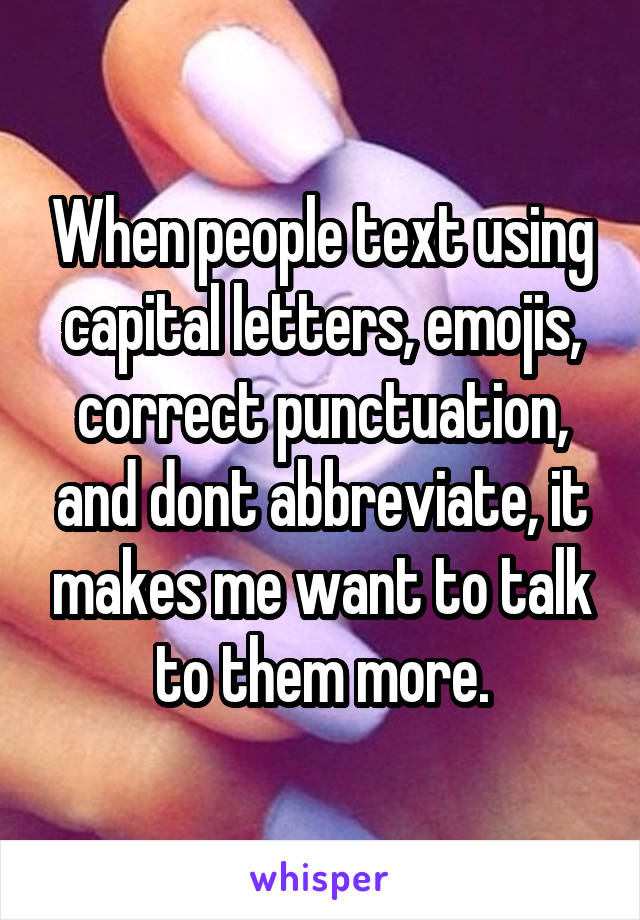 When people text using capital letters, emojis, correct punctuation, and dont abbreviate, it makes me want to talk to them more.