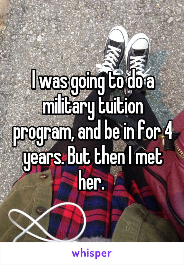 I was going to do a military tuition program, and be in for 4 years. But then I met her.