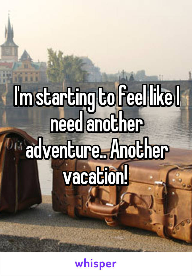 I'm starting to feel like I need another adventure.. Another vacation!