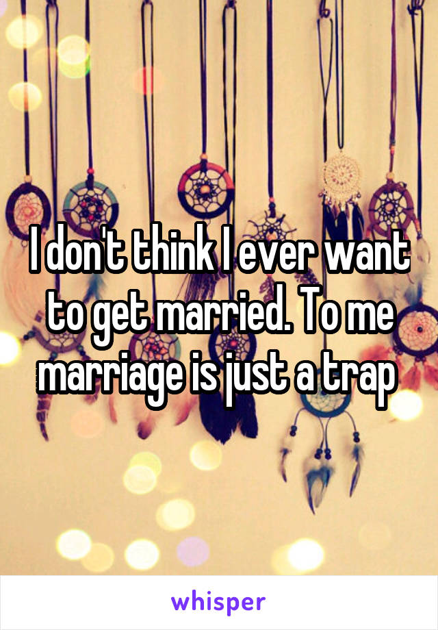 I don't think I ever want to get married. To me marriage is just a trap