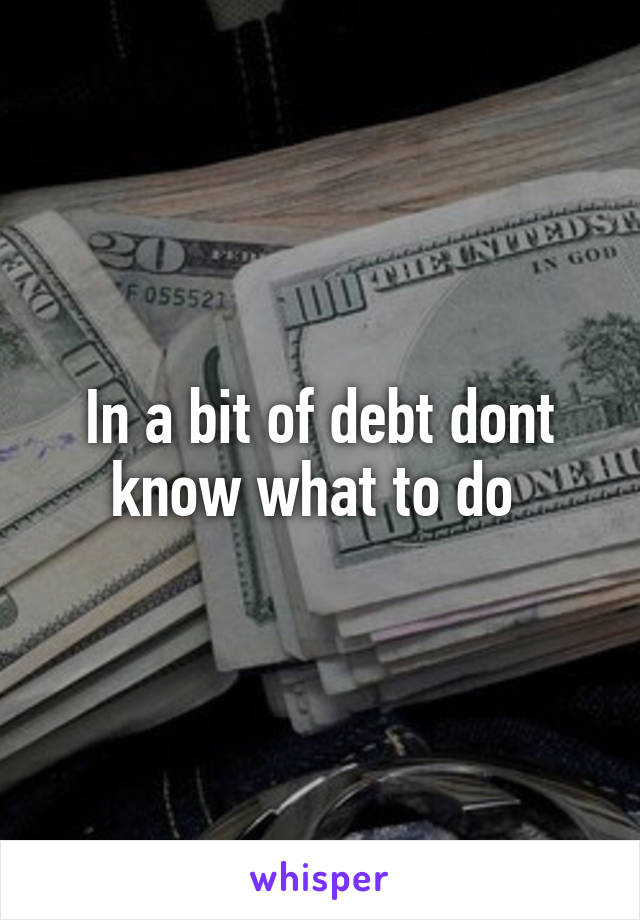 In a bit of debt dont know what to do