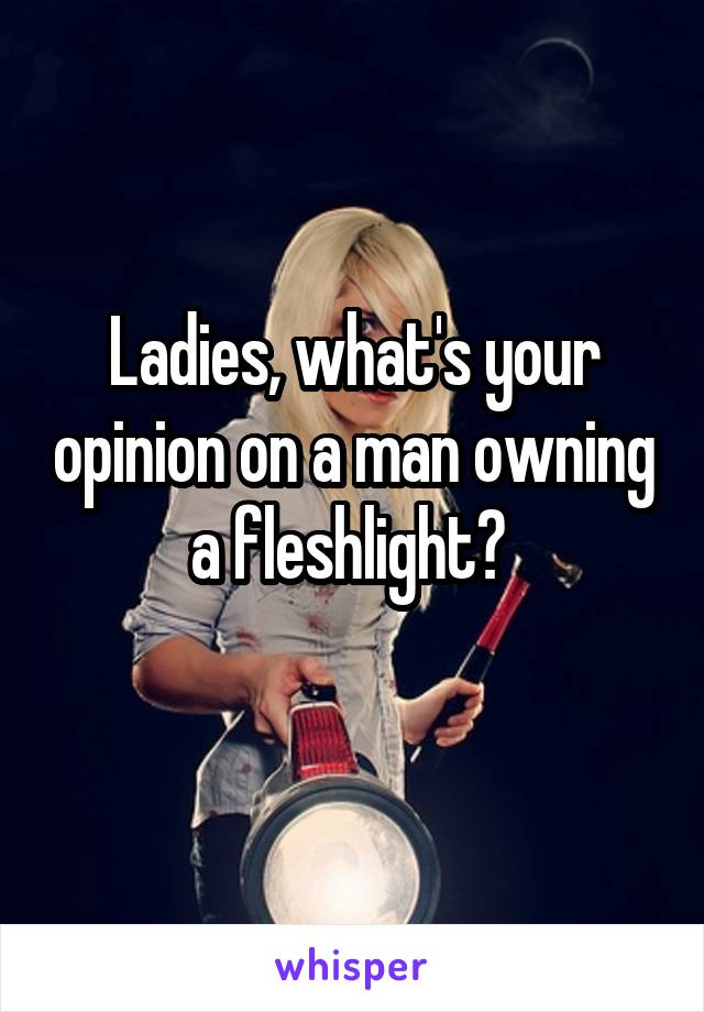 Ladies, what's your opinion on a man owning a fleshlight?