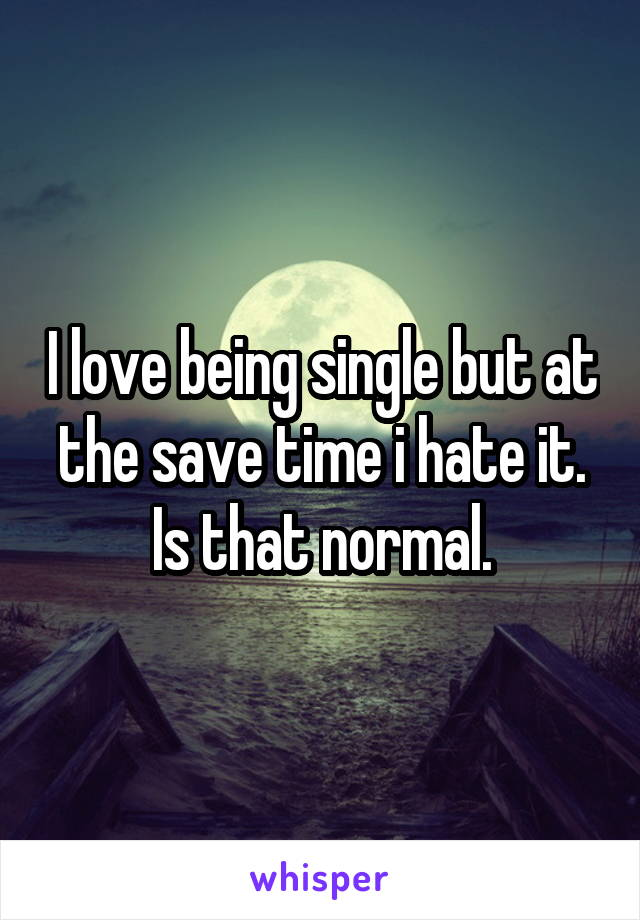 I love being single but at the save time i hate it. Is that normal.