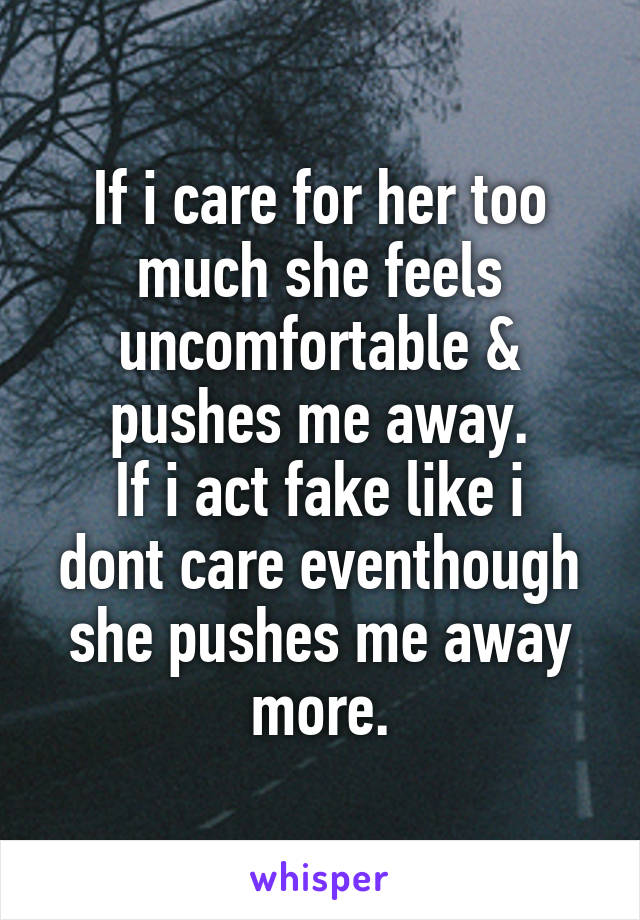 If i care for her too much she feels uncomfortable & pushes me away. If i act fake like i dont care eventhough she pushes me away more.