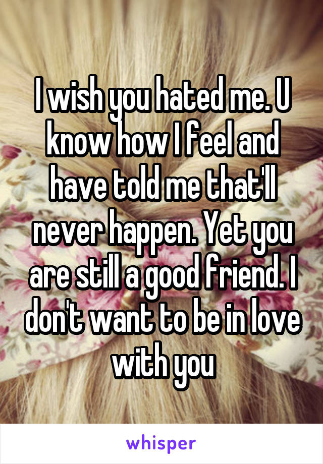 I wish you hated me. U know how I feel and have told me that'll never happen. Yet you are still a good friend. I don't want to be in love with you